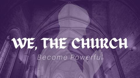 We, the Church, Become Powerful