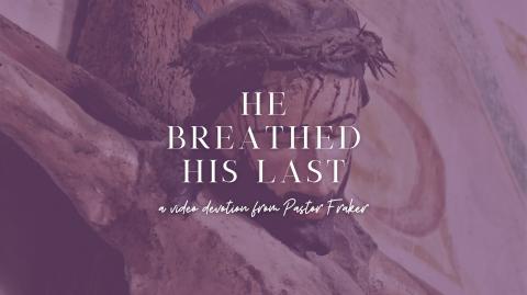 Video Devotion: He Breathed His Last