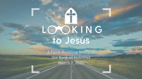 Hebrews - Looking to Jesus (3.7.2021)