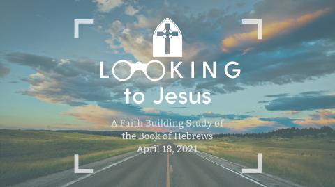 Hebrews - Looking to Jesus (4.18.2021)
