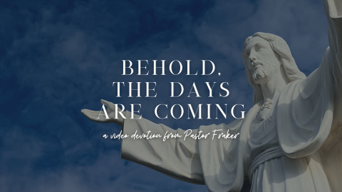 Video Devotion: Behold, The Days Are Coming