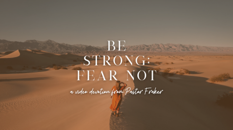 Video Devotion: Be Strong; Fear Not!